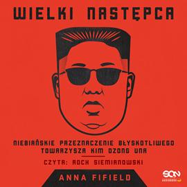 """Anna Fifield """"Wielki Następca. Niebiańskie przeznaczenie błyskotliwego towarzysza Kim Dzong Una"""""""