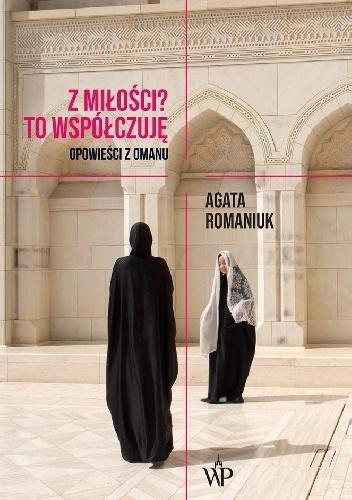 """Agata Romaniuk """"Z miłości? To współczuję. Opowieści z Omanu"""""""